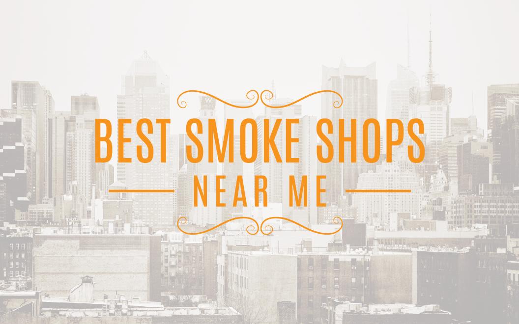 Best Smoke Shops Near Me   Locate Smoke Shops Nearby